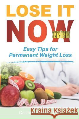 Lose It Now: Easy Tips for Permanent Weight Loss Carmen Mikhail 9781520165752