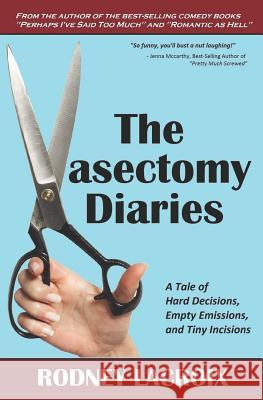 The Vasectomy Diaries: A Tale of Hard Decisions, Empty Emissions, and Tiny Incisions Noreen Conway Rodney LaCroix 9781520197340