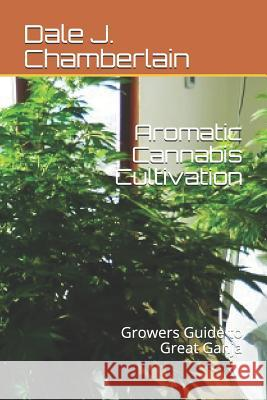 Aromatic Cannabis Cultivation: Growers Guide to Great Ganja Dale J. Chamberlain 9781520407326