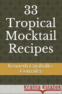 33 Tropical Mocktail Recipes Kenneth Caraballo-Gonzalez 9781520445649