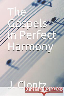 The Gospels in Perfect Harmony: Paperback Edition T. E. Clontz J. Clontz 9781520867007