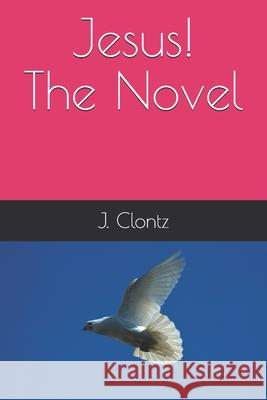 Jesus! the Novel T. E. Clontz J. Clontz 9781520928357