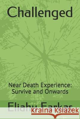 Challenged: Near Death Experience: Survive and Onwards Eliahu Farkas 9781520983523