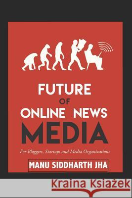 Future of Online News Media: For Bloggers, Startups and Media Organizations Manu Siddharth Jha 9781521247259