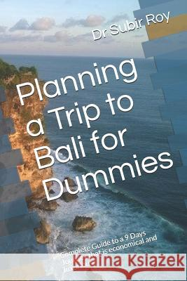 Planning a Trip to Bali for Dummies: Complete Guide to a 9 Days Journey That Is Economical and Luxurious Sayantanee Se Dr Subir Roy 9781521533680