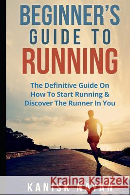 Beginner's Guide to Running: The Definitive Guide on How to Start Running & Discover the Runner in You Kanika Nayan Kanisk Nayan 9781522030874