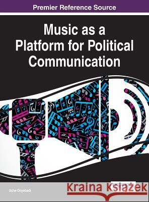 Music as a Platform for Political Communication Uche Onyebadi 9781522519867