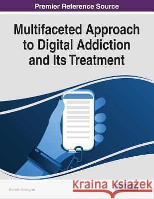 Multifaceted Approach to Digital Addiction and Its Treatment  9781522585060