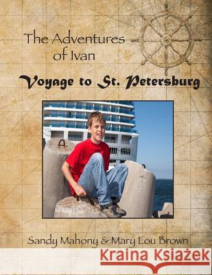 The Adventures of Ivan: Voyage to St. Petersburg: Book 1: Travel to St. Petersburg, Russia Sandy Mahony Mary Lou Brown 9781522700814