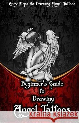 Beginner?s Guide to Drawing Angel Tattoos: Easy Steps for Drawing Angel Tattoos Gala Publication 9781522706847