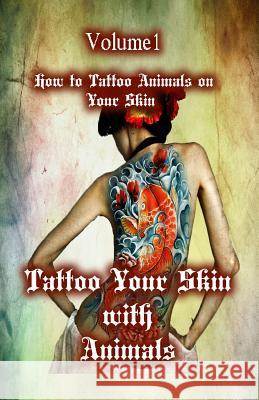 Tattoo Your Skin with Animals: How to Tattoo Animals on Your Skin Gala Publication 9781522706984