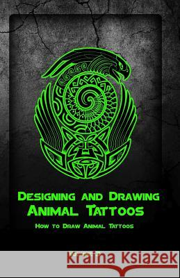 Designing and Drawing Animal Tattoos: How to Draw Animal Tattoos Gala Publication 9781522707196