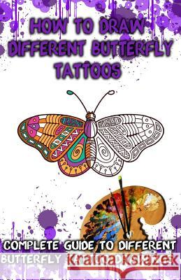 How to Draw Different Butterfly Tattoos: Complete Guide to Different Butterfly Tattoo Drawings Gala Publication 9781522707455