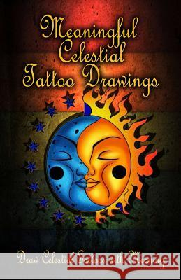 Meaningful Celestial Tattoo Drawings: Draw Celestial Tattoos with Meaning Gala Publication 9781522707523