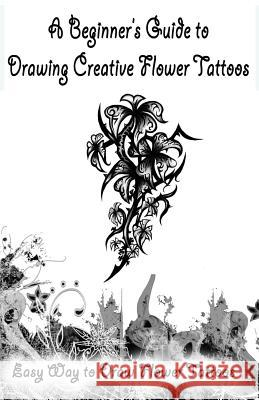 A Beginner?s Guide to Drawing Creative Flower Tattoos: Easy Way to Draw Flower Tattoos Gala Publication 9781522707752
