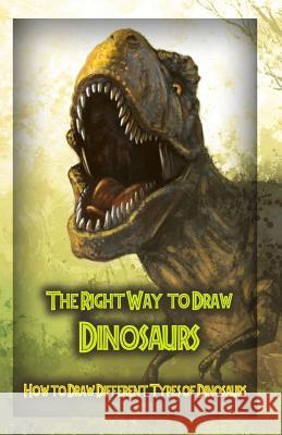 The Right Way to Draw Dinosaurs: How to Draw Different Types of Dinosaurs Gala Publication 9781522708742