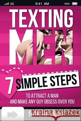 Texting Men: Texting Secrets for Girls - 7 Simple Steps to Attract a Man and Make Any Guy Obsess Over You Felicia Vine 9781522712657