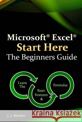 Microsoft Excel Start Here the Beginners Guide C. J. Benton 9781522713371