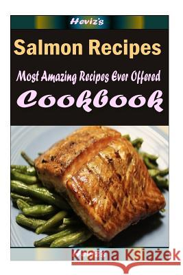 Salmon Recipes: Most Amazing Recipes Ever Offered Heviz's 9781522714675
