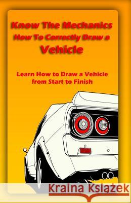 Know the Mechanics: How to Correctly Draw a Vehicle: Learn How to Draw a Vehicle from Start to Finish Gala Publication 9781522721628