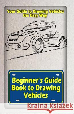 Beginners Guide Book to Drawing Vehicles: Your Guide to Drawing Vehicles the Easy Way Gala Publication 9781522721642