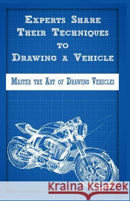 Experts Share Their Techniques to Drawing a Vehicle: Master the Art of Drawing Vehicles Gala Publication 9781522721673