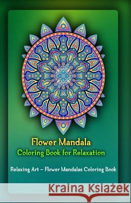 Flower Mandala Coloring Book for Relaxation: Relaxing Art - Flower Mandalas Coloring Book Gala Publication 9781522722151