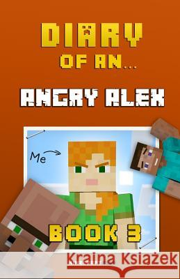 Diary of an Angry Alex: Book 3 [an Unofficial Minecraft Book] Crafty Nichole 9781522732815