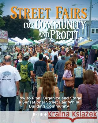 Street Fairs for Community and Profit: How to Plan, Organize and Stage a Sensational Street Fair While Building Community Bridget Bayer 9781522757535