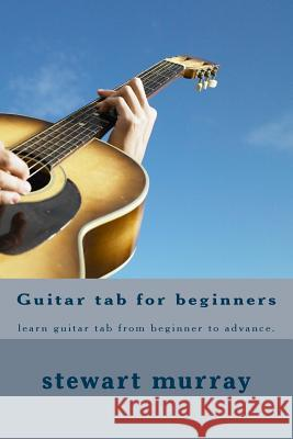 Guitar Tab for Beginners: Learn Guitar Tab from Beginner to Advance. Stewart M. Murray 9781522767855