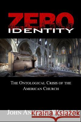 Zero Identity: The Ontological Crisis of the American Church John Anthony Warren 9781522776536