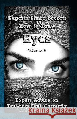 Experts Share Secrets: How to Draw Eyes Volume 2: Expert Advice on Drawing Eyes Correctly Gala Publication 9781522785361