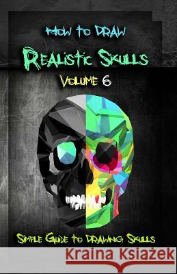 How to Draw Realistic Skulls Volume 6: Simple Guide to Drawing Skulls Gala Publication 9781522785859