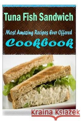 Tuna Fish Sandwich: Most Amazing Recipes Ever Offered Heviz's 9781522808343