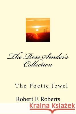 The Rose Sender's Collection: The Poetic Jewel MR Robert F. Roberts MS Melanie D. Roberts 9781522811749