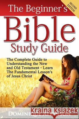 The Bible: The Beginner's Bible Study Guide: The Complete Guide to Understanding the Old and New Testament. Learn the Fundamental Dominique Atkinson 9781522887652