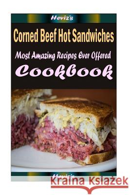 Corned Beef Hot Sandwiches: 101 Delicious, Nutritious, Low Budget, Mouth Watering Cookbook Heviz's 9781522916741