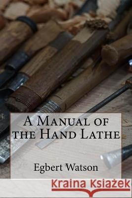A Manual of the Hand Lathe Egbert Pomeroy Watson 9781522950646
