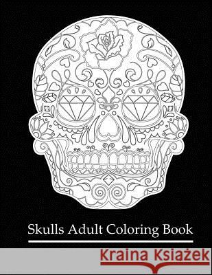 Skulls Adult Coloring Book: Coloring Books for Grown-Ups: Dia de Los Muertos Coloring Books for Adults Designs Sugar Skulls 9781522979715