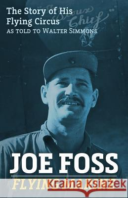Joe Foss, Flying Marine: The Story of His Flying Circus Joe Foss Walter Simmons 9781522995401 Createspace Independent Publishing Platform