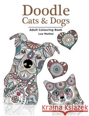 Doodle Cats & Dogs: Adult Colouring Book: Stress Relieving Cats and Dogs Designs for Women and Men - Perfect Colouring Book Gift for Adult Lue Mathai Colouring Books for Adults 9781523203000