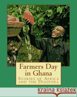 Farmers Day in Ghana: Stories of Africa and the Diaspora Kabah Aniakwo Roger Andrew Bosch Monica Wright 9781523282845