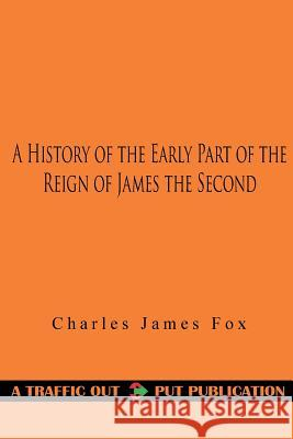 A History of the Early Part of the Reign of James the Second Charles James Fox 9781523303519