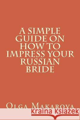 A Simple Guide on How to Impress Your Russian Bride Olga Makarova 9781523311477