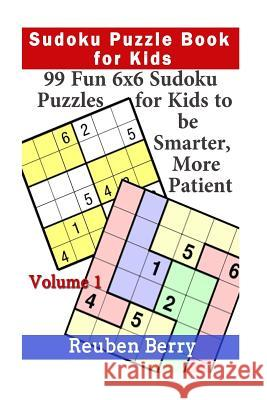 Sudoku Puzzle Book for Kids: 99 Fun 6x6 Sudoku Puzzles for Kids to Be Smarter, More Patient (Volume 1) Reuben Berry 9781523324033