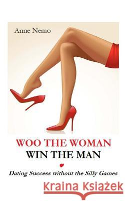 Woo the Woman, Win the Man: Dating Success Without the Silly Games Anne Nemo 9781523345540