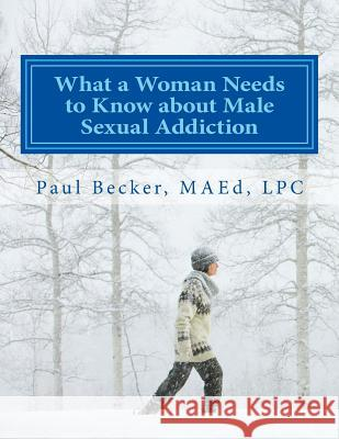 What a Woman Needs to Know about Male Sexual Addiction: Updated Version of Why Is My Partner Sexually Addicted? MR Paul Becke 9781523378937