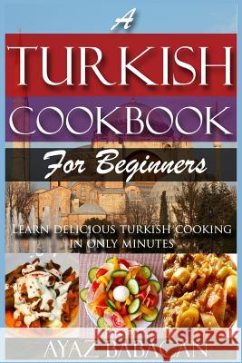 A Turkish Cookbook for Beginners: Learn Delicious Turkish Cooking in Only Minutes Ayaz Babacan 9781523387380