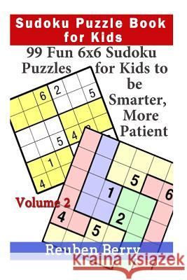 Sudoku Puzzle Book for Kids: 99 Fun 6x6 Sudoku Puzzles for Kids to Be Smarter, More Patient (Volume 2) Reuben Berry 9781523405527