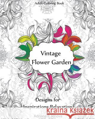 Adult Coloring Book: Vintage Flower Garden Designs for Inspirations Relaxation: Garden Coloring Book, Creative Coloring Inspirations, Stres Adriana P. Jenova 9781523409631